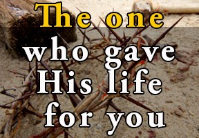 The one who gave his life for you