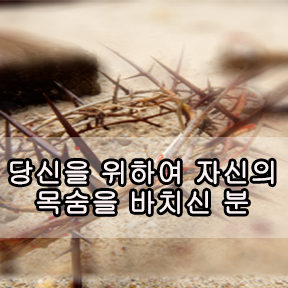 당신을 위하여 자신의 목숨을 바치신 분 (The one who gave his life for you)