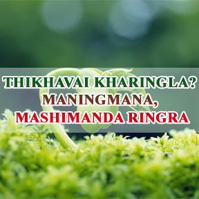 THIKHAVAI KHARINGLA? MANINGMANA, MASHIMANDA RINGRA (Live to die no live forever)