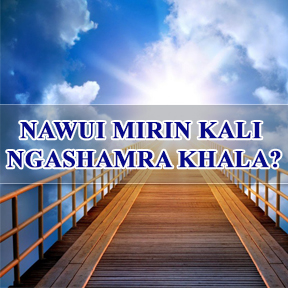 NAWUI MIRIN KALI NGASHAMRA KHALA? (Where will you spend your eternity)