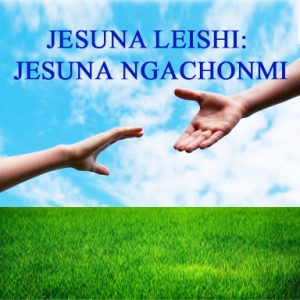 JESUNA LEISHI, JESUNA NGACHONMI (Jesus loves, Jesus helps)