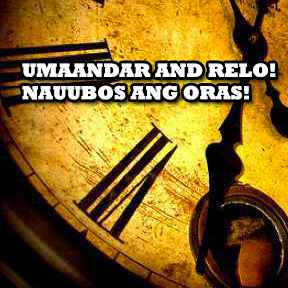Umaandar and relo! Nauubos ang oras! … ( The clock is ticking! Time is running out! )