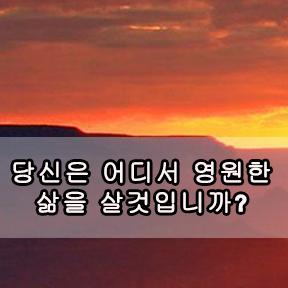당신은 어디서 영원한 삶을 살것입니까? (Where you will spend your eternity?)