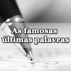 As famosas últimas palavras(Portuguese-Famous last words)