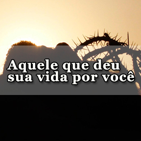 Aquele que deu sua vida por você(Portuguese-one who gave his life)