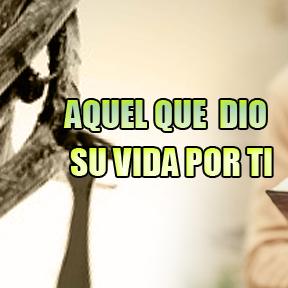 AQUEL QUE DIO SU VIDA POR TI(one gave life for you)