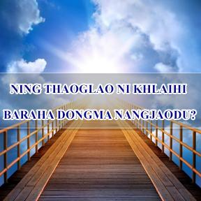 NING THAOGLAO NI KHLAIHI BARAHA DONGMA NANGJAODU? WHERE WILL YOU SPEND YOUR ETERNITY?